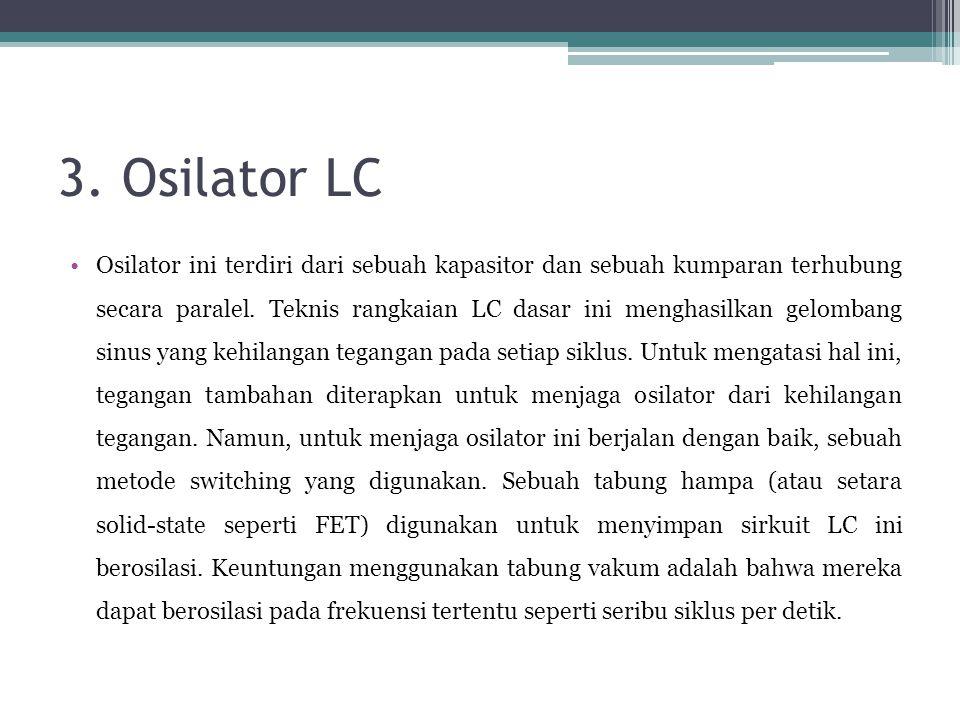 3. Osilator LC •Osilator ini terdiri dari sebuah kapasitor dan sebuah kumparan terhubung secara paralel. Teknis rangkaian LC dasar ini menghasilkan ge