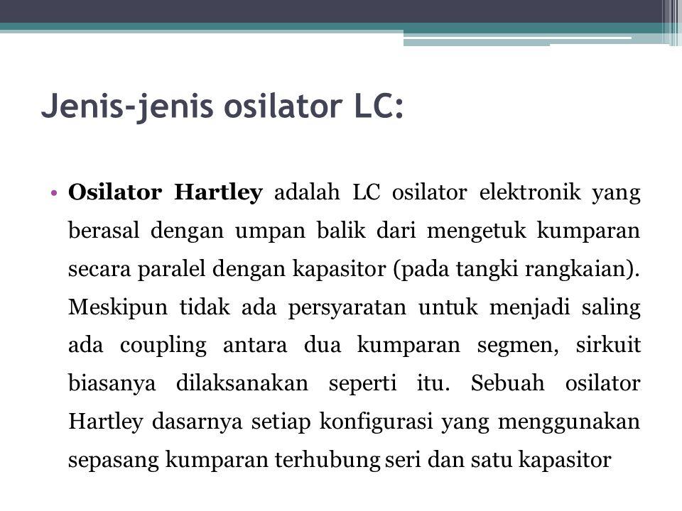 Jenis-jenis osilator LC: •Osilator Hartley adalah LC osilator elektronik yang berasal dengan umpan balik dari mengetuk kumparan secara paralel dengan