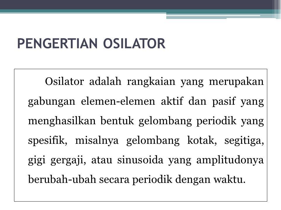PENGERTIAN OSILATOR Osilator adalah rangkaian yang merupakan gabungan elemen-elemen aktif dan pasif yang menghasilkan bentuk gelombang periodik yang s