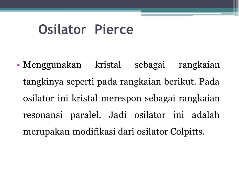 Osilator Pierce •Menggunakan kristal sebagai rangkaian tangkinya seperti pada rangkaian berikut. Pada osilator ini kristal merespon sebagai rangkaian