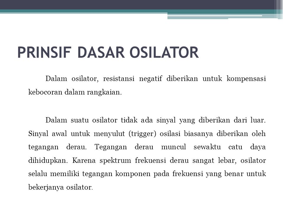 PRINSIF DASAR OSILATOR Dalam osilator, resistansi negatif diberikan untuk kompensasi kebocoran dalam rangkaian. Dalam suatu osilator tidak ada sinyal