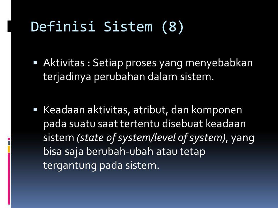 Definisi Sistem (8)  Aktivitas : Setiap proses yang menyebabkan terjadinya perubahan dalam sistem.  Keadaan aktivitas, atribut, dan komponen pada su