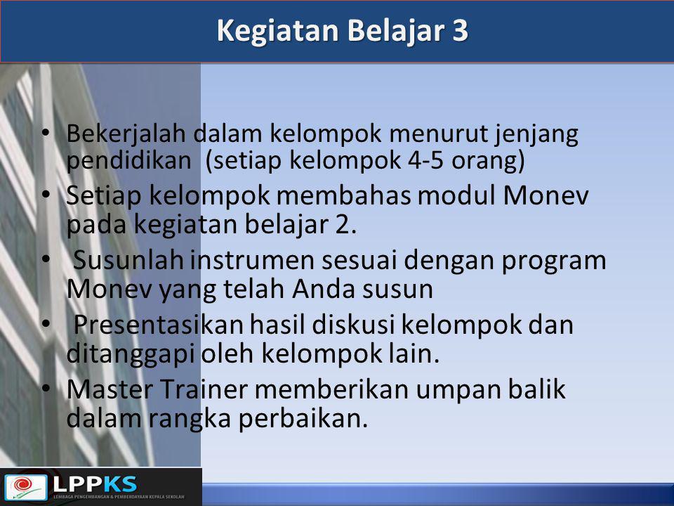 Kegiatan Belajar 3 • Bekerjalah dalam kelompok menurut jenjang pendidikan (setiap kelompok 4-5 orang) • Setiap kelompok membahas modul Monev pada kegi
