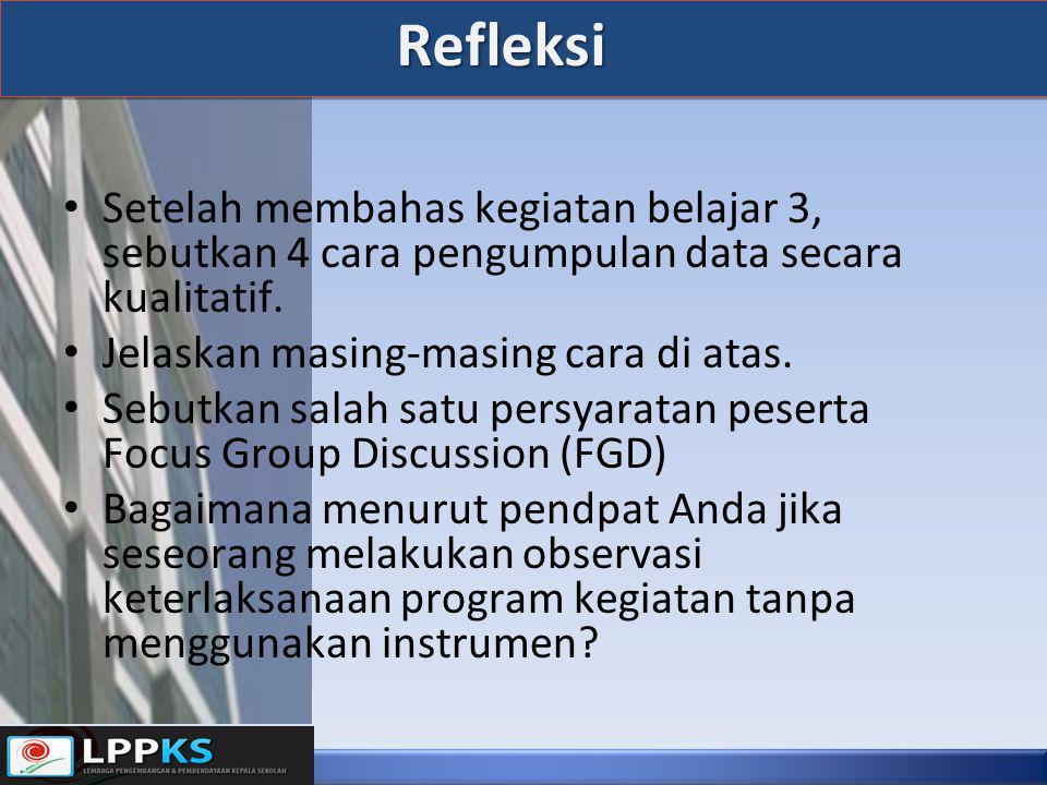 Refleksi • Setelah membahas kegiatan belajar 3, sebutkan 4 cara pengumpulan data secara kualitatif. • Jelaskan masing-masing cara di atas. • Sebutkan