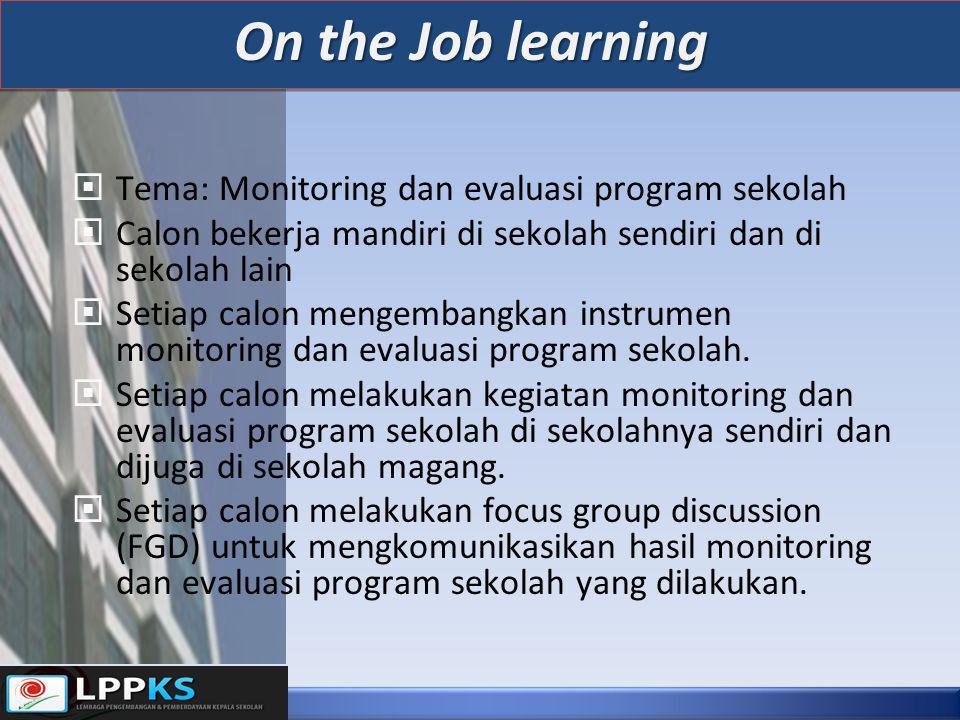 On the Job learning  Tema: Monitoring dan evaluasi program sekolah  Calon bekerja mandiri di sekolah sendiri dan di sekolah lain  Setiap calon mengembangkan instrumen monitoring dan evaluasi program sekolah.