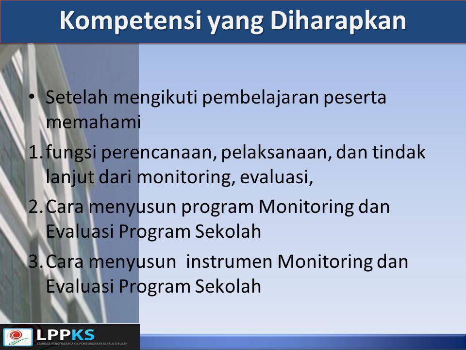 Kompetensi yang Diharapkan • Setelah mengikuti pembelajaran peserta memahami 1.fungsi perencanaan, pelaksanaan, dan tindak lanjut dari monitoring, evaluasi, 2.Cara menyusun program Monitoring dan Evaluasi Program Sekolah 3.Cara menyusun instrumen Monitoring dan Evaluasi Program Sekolah