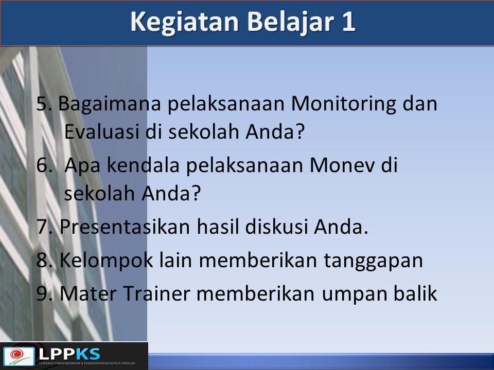Kegiatan Belajar 1 5. Bagaimana pelaksanaan Monitoring dan Evaluasi di sekolah Anda? 6. Apa kendala pelaksanaan Monev di sekolah Anda? 7. Presentasika