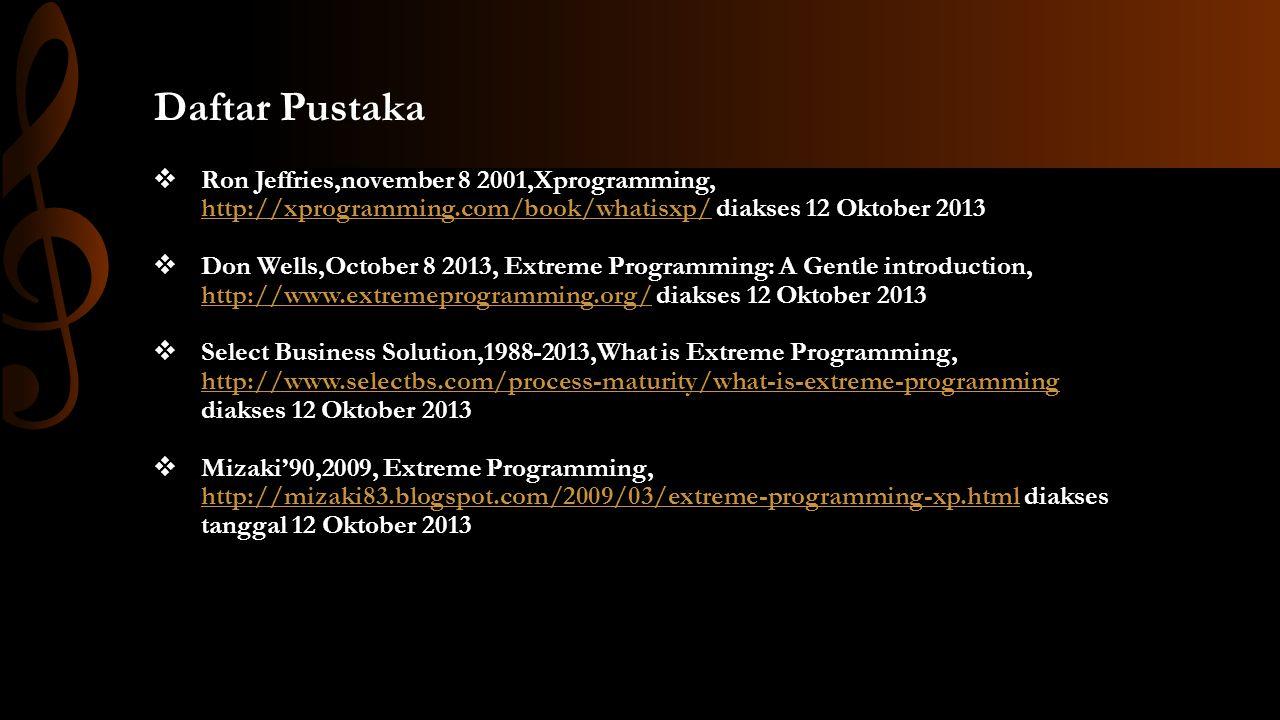 Daftar Pustaka  Ron Jeffries,november 8 2001,Xprogramming, http://xprogramming.com/book/whatisxp/ diakses 12 Oktober 2013 http://xprogramming.com/book/whatisxp/  Don Wells,October 8 2013, Extreme Programming: A Gentle introduction, http://www.extremeprogramming.org/ diakses 12 Oktober 2013 http://www.extremeprogramming.org/  Select Business Solution,1988-2013,What is Extreme Programming, http://www.selectbs.com/process-maturity/what-is-extreme-programming diakses 12 Oktober 2013 http://www.selectbs.com/process-maturity/what-is-extreme-programming  Mizaki'90,2009, Extreme Programming, http://mizaki83.blogspot.com/2009/03/extreme-programming-xp.html diakses tanggal 12 Oktober 2013 http://mizaki83.blogspot.com/2009/03/extreme-programming-xp.html