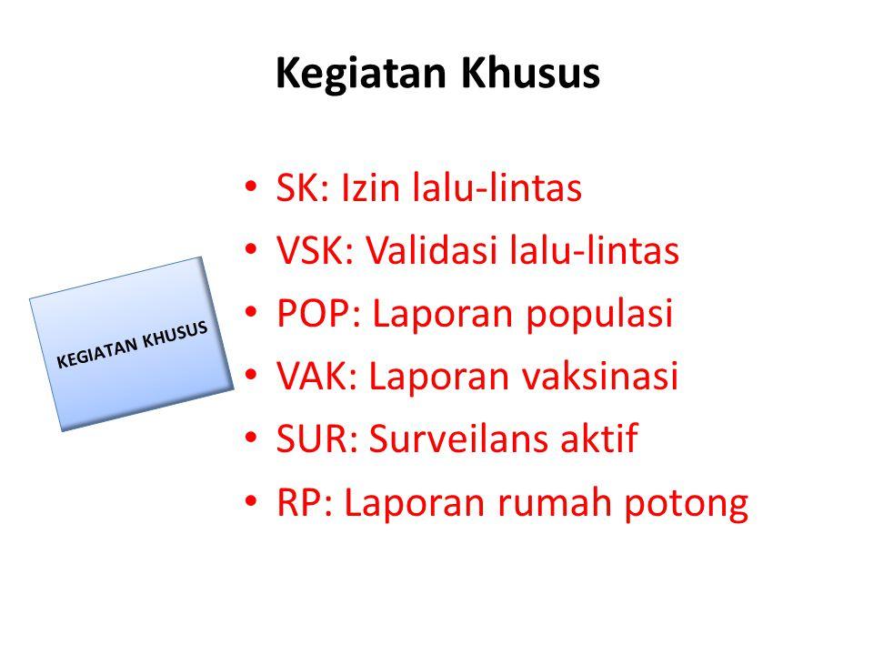 Kegiatan Khusus • SK: Izin lalu-lintas • VSK: Validasi lalu-lintas • POP: Laporan populasi • VAK: Laporan vaksinasi • SUR: Surveilans aktif • RP: Lapo