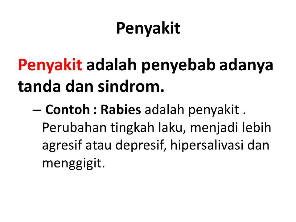 Penyakit Penyakit adalah penyebab adanya tanda dan sindrom. – Contoh : Rabies adalah penyakit. Perubahan tingkah laku, menjadi lebih agresif atau depr