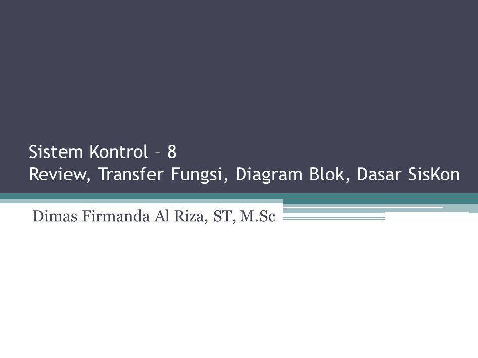 Sistem Kontrol – 8 Review, Transfer Fungsi, Diagram Blok, Dasar SisKon Dimas Firmanda Al Riza, ST, M.Sc