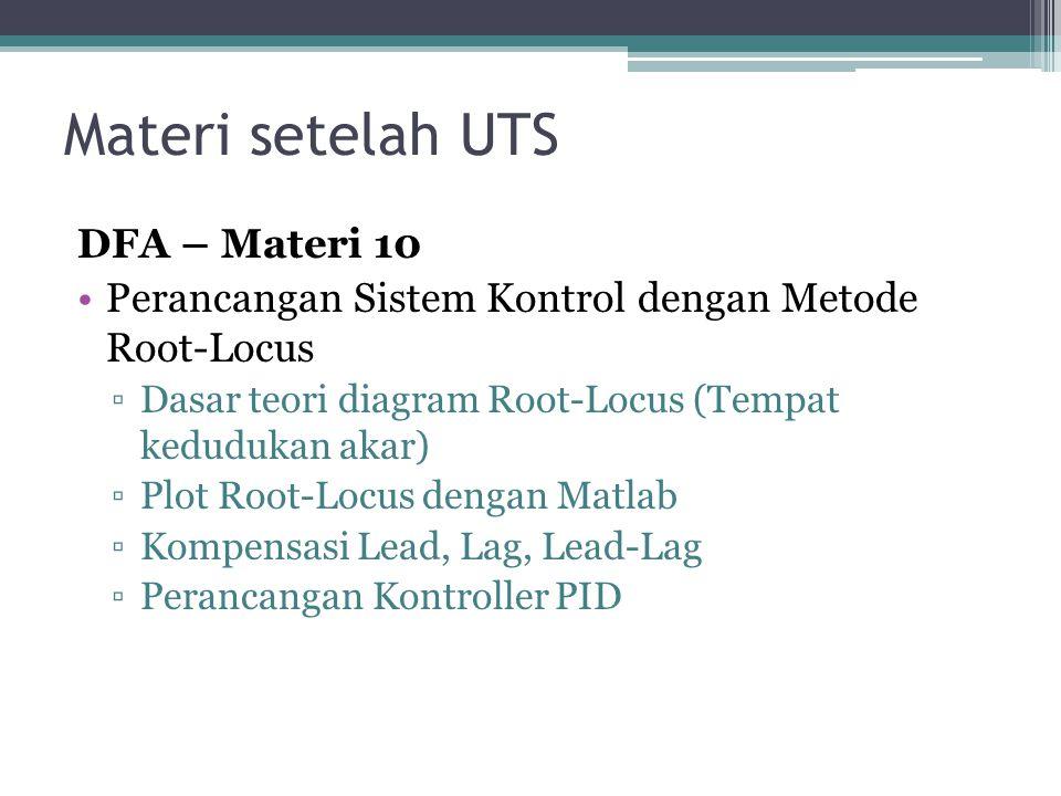 Materi setelah UTS DFA – Materi 10 •Perancangan Sistem Kontrol dengan Metode Root-Locus ▫Dasar teori diagram Root-Locus (Tempat kedudukan akar) ▫Plot Root-Locus dengan Matlab ▫Kompensasi Lead, Lag, Lead-Lag ▫Perancangan Kontroller PID