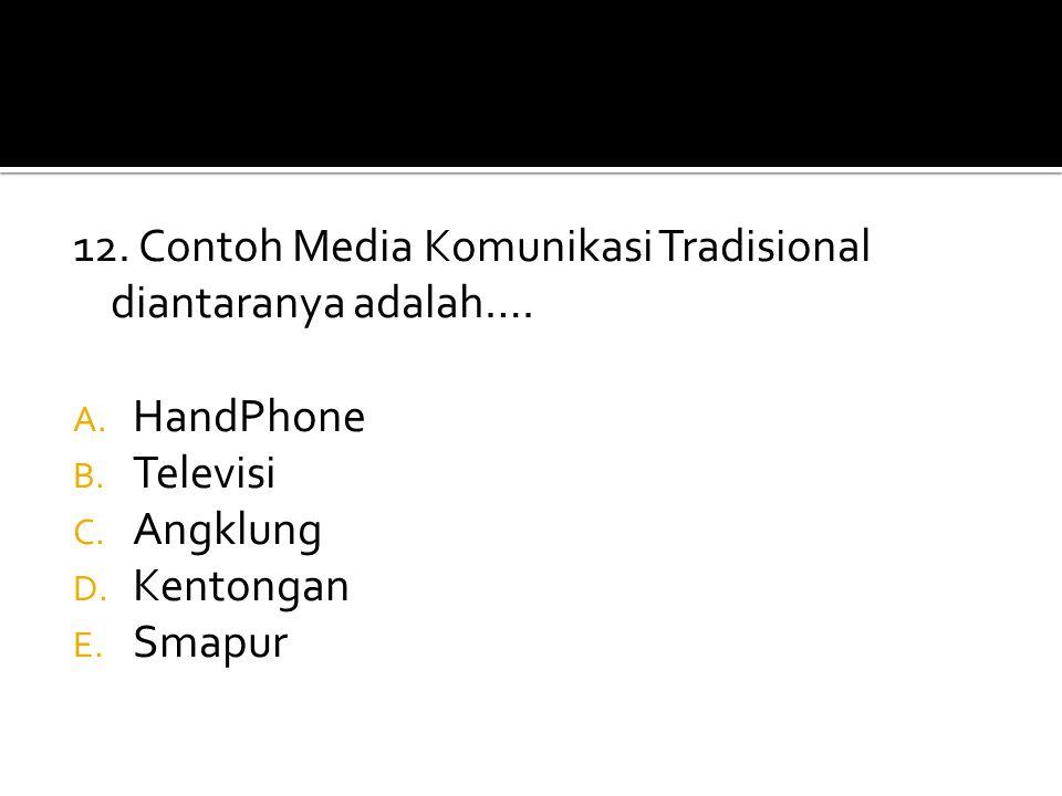 12. Contoh Media Komunikasi Tradisional diantaranya adalah…. A. HandPhone B. Televisi C. Angklung D. Kentongan E. Smapur