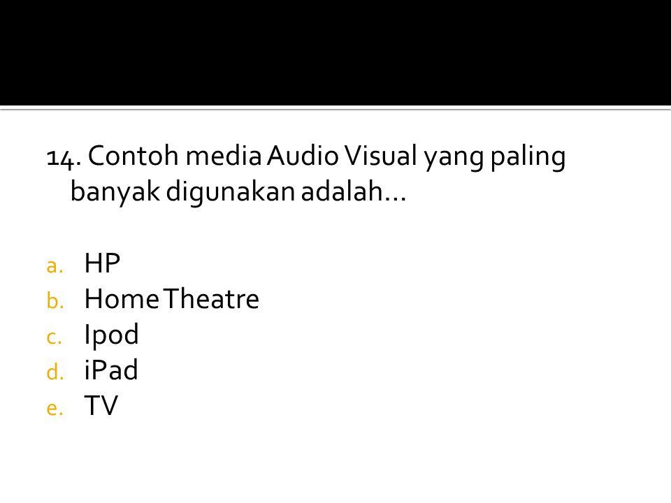 14. Contoh media Audio Visual yang paling banyak digunakan adalah… a. HP b. Home Theatre c. Ipod d. iPad e. TV