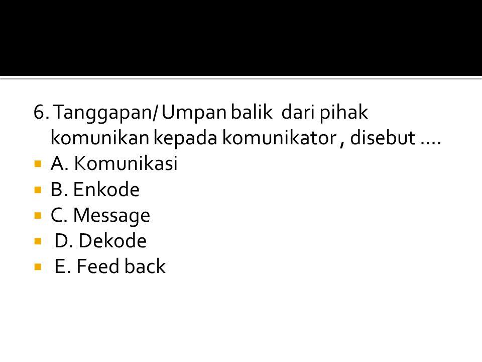 6. Tanggapan/ Umpan balik dari pihak komunikan kepada komunikator, disebut.... AA. Komunikasi BB. Enkode CC. Message  D. Dekode  E. Feed back