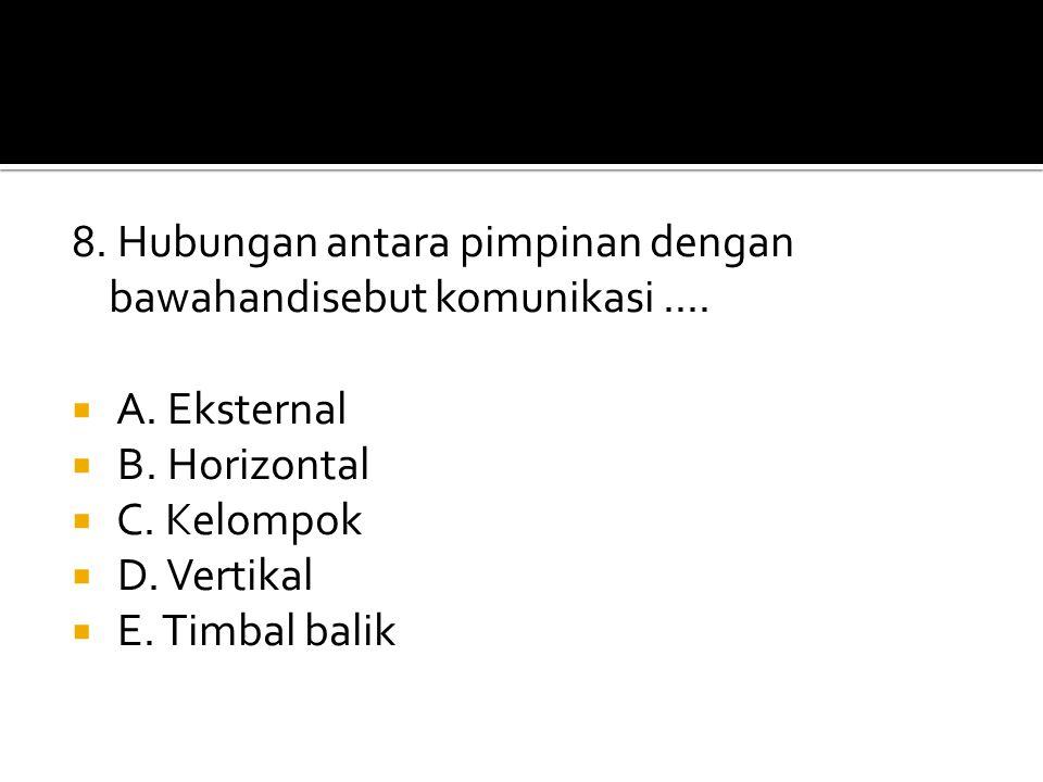 8. Hubungan antara pimpinan dengan bawahandisebut komunikasi....  A. Eksternal  B. Horizontal  C. Kelompok  D. Vertikal  E. Timbal balik