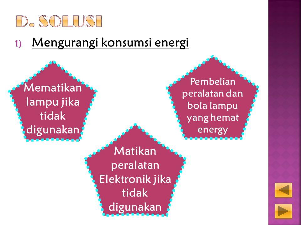 1) Mengurangi konsumsi energi Mematikan lampu jika tidak digunakan Pembelian peralatan dan bola lampu yang hemat energy Matikan peralatan Elektronik jika tidak digunakan