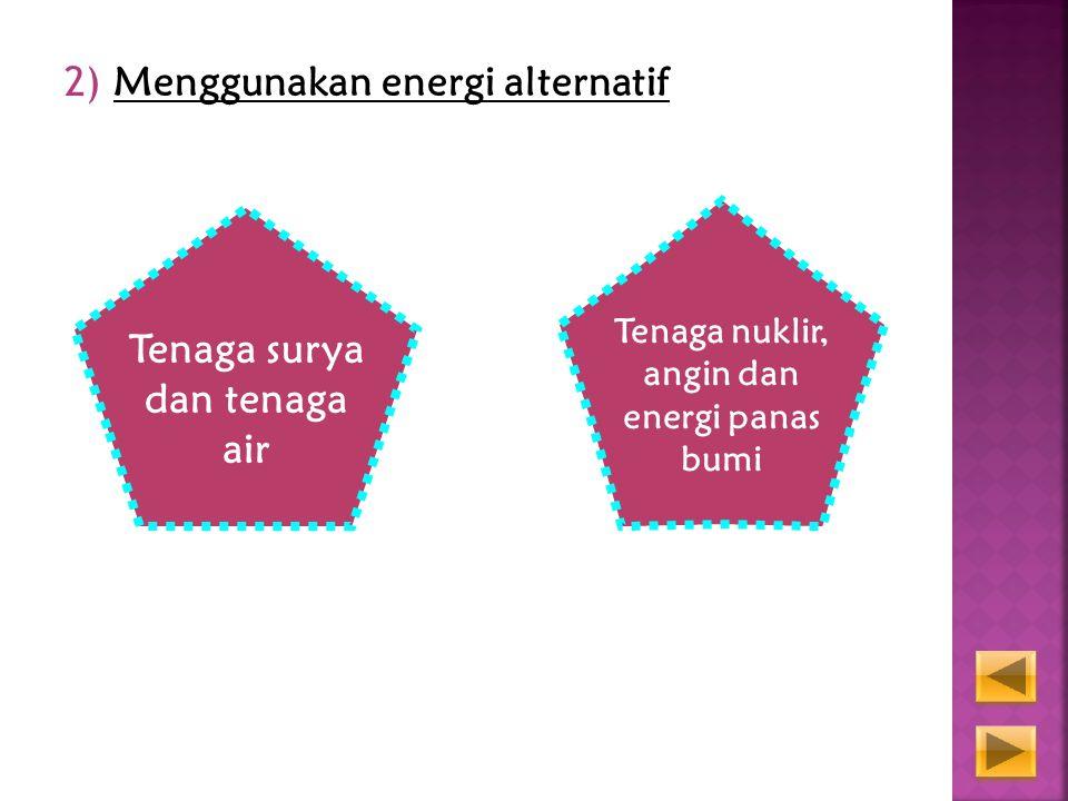 2) Menggunakan energi alternatif Tenaga surya dan tenaga air Tenaga nuklir, angin dan energi panas bumi