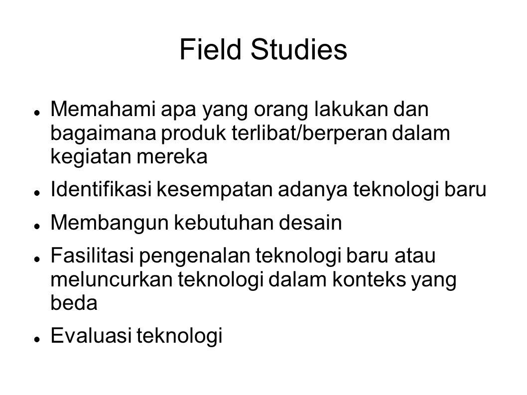 Field Studies  Memahami apa yang orang lakukan dan bagaimana produk terlibat/berperan dalam kegiatan mereka  Identifikasi kesempatan adanya teknolog