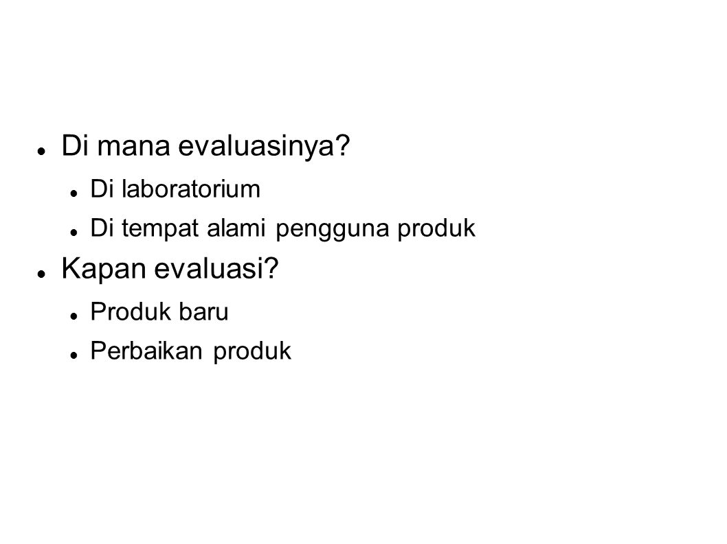  Di mana evaluasinya?  Di laboratorium  Di tempat alami pengguna produk  Kapan evaluasi?  Produk baru  Perbaikan produk