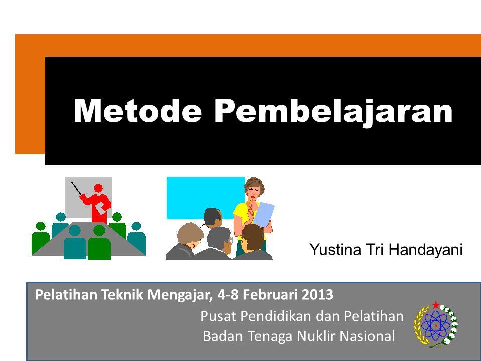 Pelatihan Teknik Mengajar, 4-8 Februari 2013 Pusat Pendidikan dan Pelatihan Badan Tenaga Nuklir Nasional Metode Pembelajaran Yustina Tri Handayani