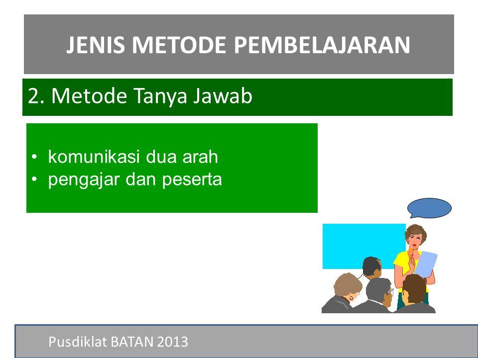 Pusdiklat BATAN 2013 • komunikasi dua arah • pengajar dan peserta 2. Metode Tanya Jawab JENIS METODE PEMBELAJARAN