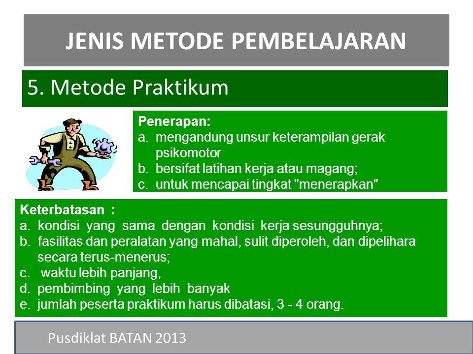 Pusdiklat BATAN 2013 5. Metode Praktikum JENIS METODE PEMBELAJARAN Penerapan: a.mengandung unsur keterampilan gerak psikomotor b.bersifat latihan kerj