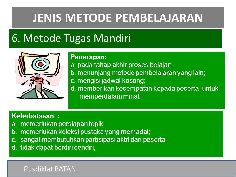 Pusdiklat BATAN 6. Metode Tugas Mandiri JENIS METODE PEMBELAJARAN Penerapan: a. pada tahap akhir proses belajar; b. menunjang metode pembelajaran yang