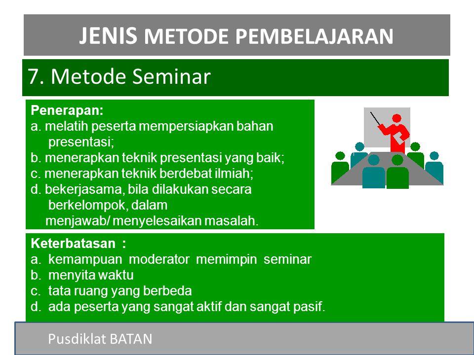 Pusdiklat BATAN 7. Metode Seminar JENIS METODE PEMBELAJARAN Penerapan: a. melatih peserta mempersiapkan bahan presentasi; b. menerapkan teknik present
