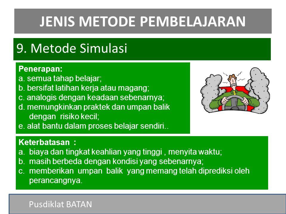 Pusdiklat BATAN 9. Metode Simulasi JENIS METODE PEMBELAJARAN Penerapan: a. semua tahap belajar; b. bersifat latihan kerja atau magang; c. analogis den