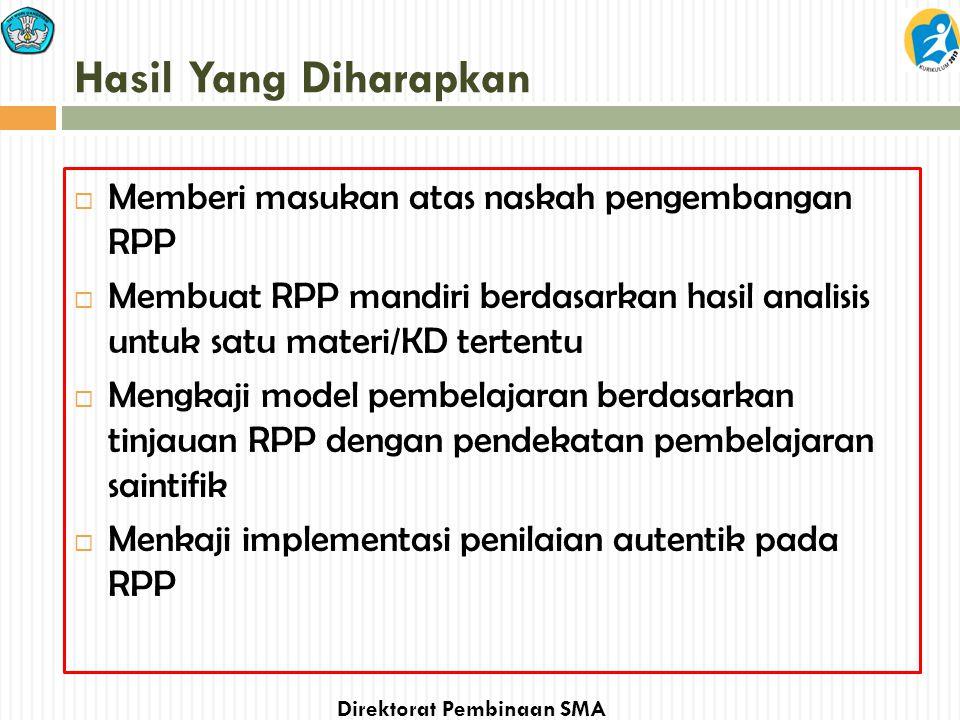 Direktorat Pembinaan SMA Hasil Yang Diharapkan  Memberi masukan atas naskah pengembangan RPP  Membuat RPP mandiri berdasarkan hasil analisis untuk s