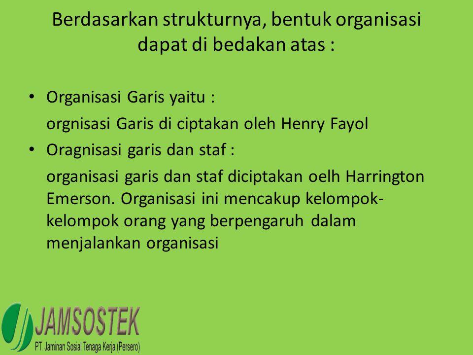 Berdasarkan strukturnya, bentuk organisasi dapat di bedakan atas : • Organisasi Garis yaitu : orgnisasi Garis di ciptakan oleh Henry Fayol • Oragnisas