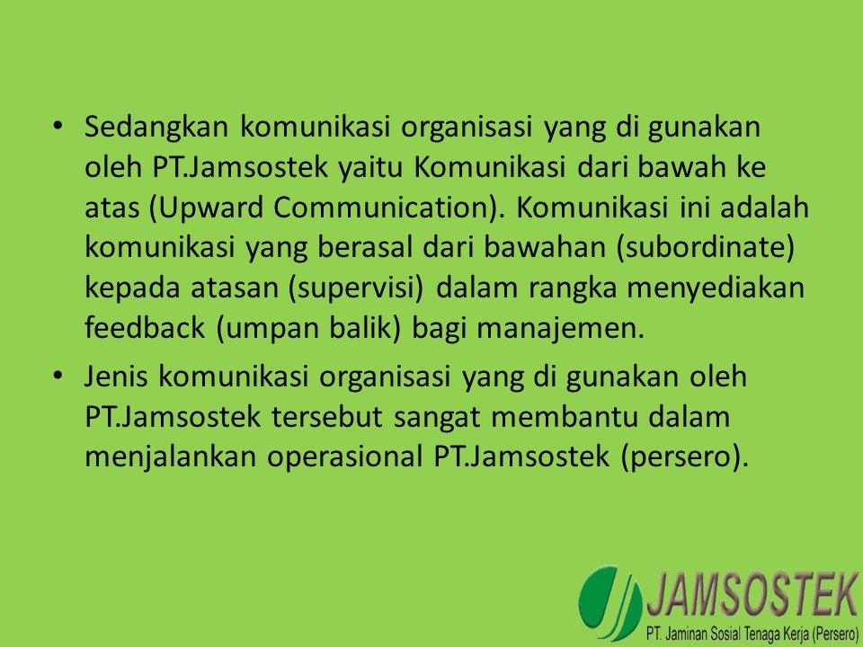 • Sedangkan komunikasi organisasi yang di gunakan oleh PT.Jamsostek yaitu Komunikasi dari bawah ke atas (Upward Communication). Komunikasi ini adalah