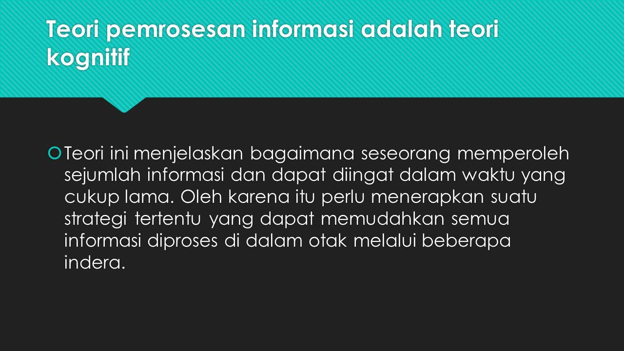 Teori pemrosesan informasi adalah teori kognitif  Teori ini menjelaskan bagaimana seseorang memperoleh sejumlah informasi dan dapat diingat dalam wak
