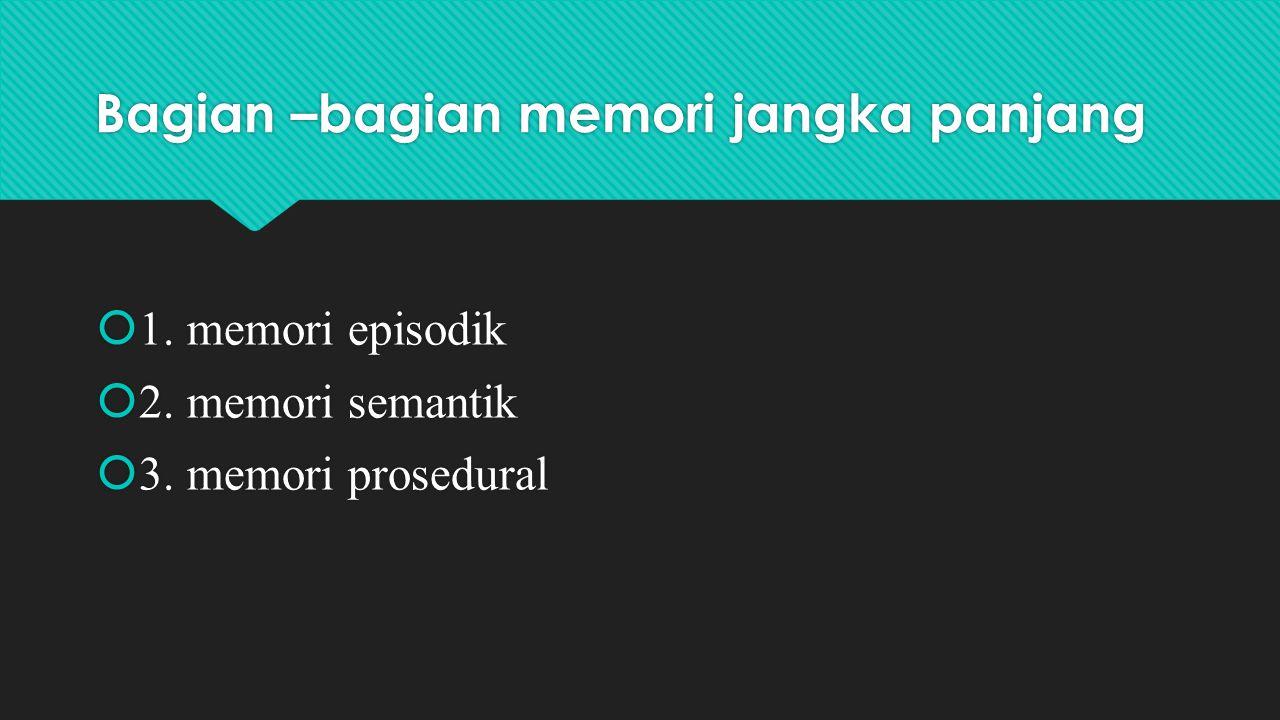 Bagian –bagian memori jangka panjang  1. memori episodik  2. memori semantik  3. memori prosedural  1. memori episodik  2. memori semantik  3. m