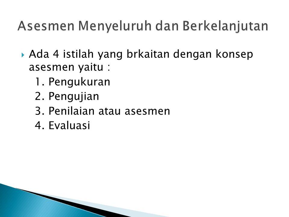  Ada 4 istilah yang brkaitan dengan konsep asesmen yaitu : 1. Pengukuran 2. Pengujian 3. Penilaian atau asesmen 4. Evaluasi
