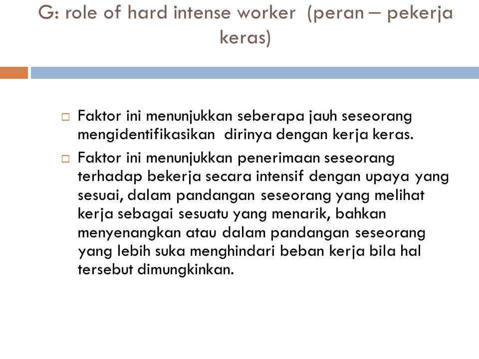 G: role of hard intense worker (peran – pekerja keras)  Faktor ini menunjukkan seberapa jauh seseorang mengidentifikasikan dirinya dengan kerja keras.