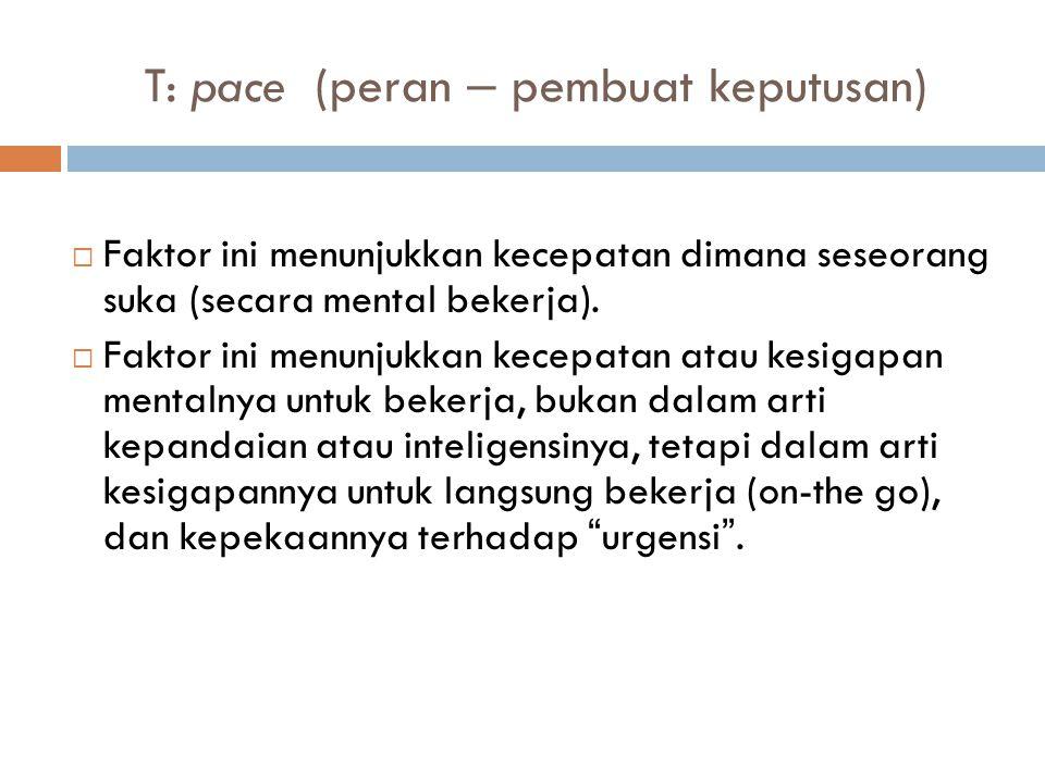 T: pace (peran – pembuat keputusan)  Faktor ini menunjukkan kecepatan dimana seseorang suka (secara mental bekerja).