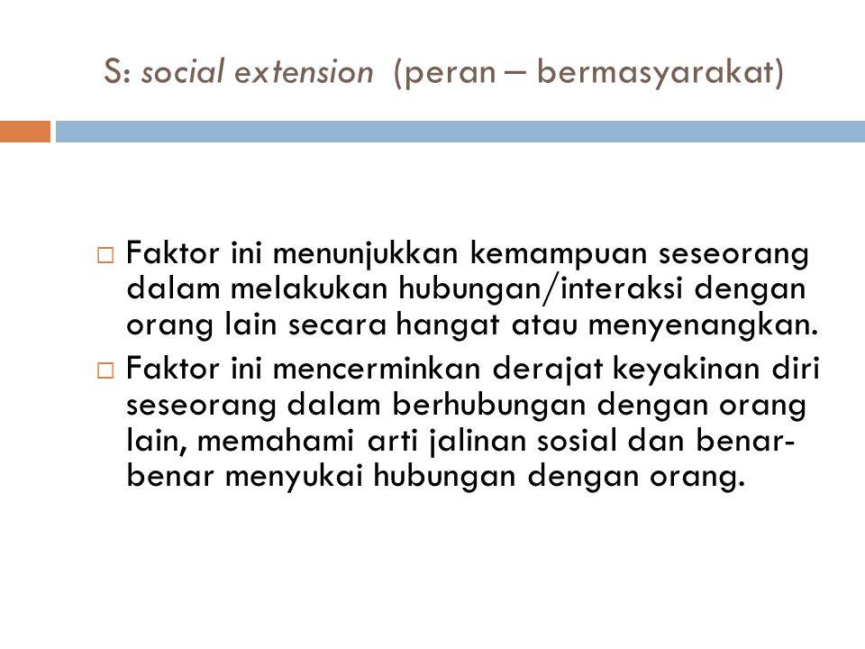 S: social extension (peran – bermasyarakat)  Faktor ini menunjukkan kemampuan seseorang dalam melakukan hubungan/interaksi dengan orang lain secara hangat atau menyenangkan.