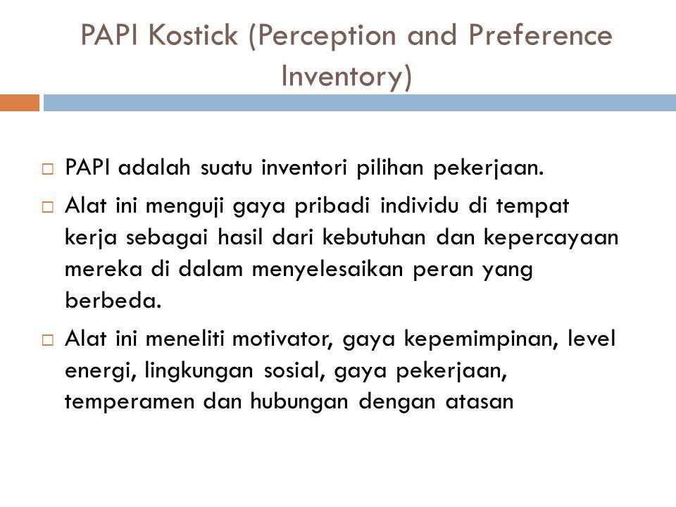 PAPI Kostick (Perception and Preference Inventory)  PAPI adalah suatu inventori pilihan pekerjaan.