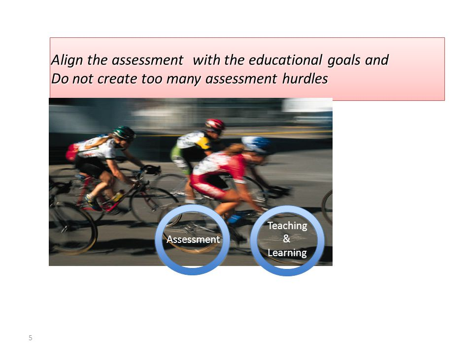 5 Align the assessment with the educational goals and Do not create too many assessment hurdles Align the assessment with the educational goals and Do not create too many assessment hurdles Assessment Teaching & Learning