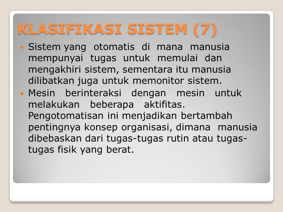 KLASIFIKASI SISTEM (7)  Sistem yang otomatis di mana manusia mempunyai tugas untuk memulai dan mengakhiri sistem, sementara itu manusia dilibatkan juga untuk memonitor sistem.