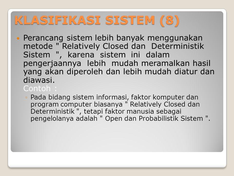 KLASIFIKASI SISTEM (8)  Perancang sistem lebih banyak menggunakan metode Relatively Closed dan Deterministik Sistem , karena sistem ini dalam pengerjaannya lebih mudah meramalkan hasil yang akan diperoleh dan lebih mudah diatur dan diawasi.