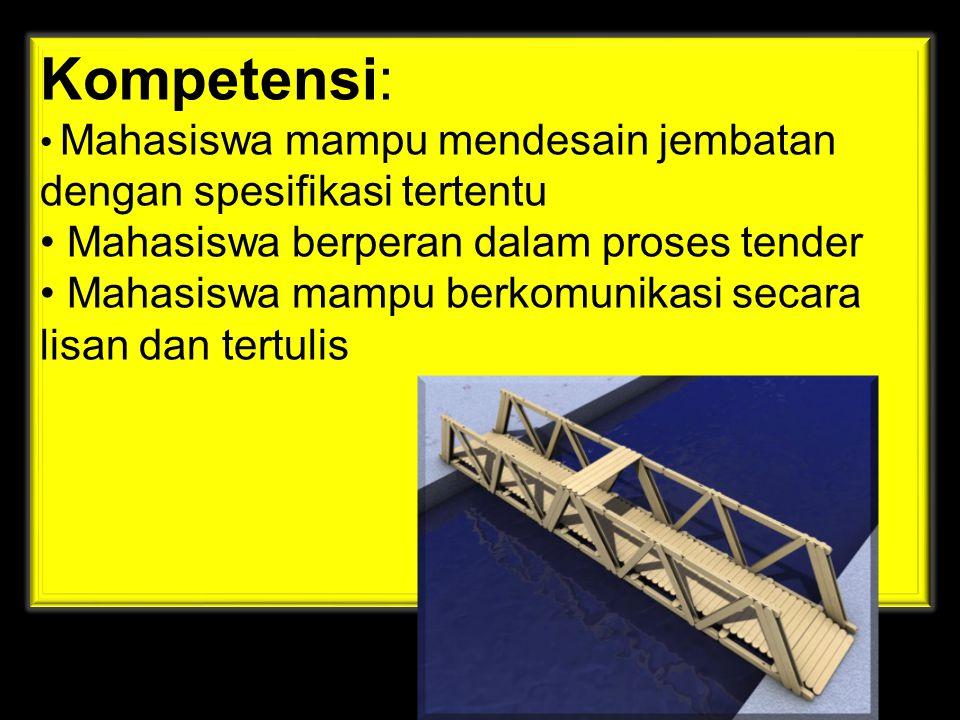 Kompetensi: • Mahasiswa mampu mendesain jembatan dengan spesifikasi tertentu • Mahasiswa berperan dalam proses tender • Mahasiswa mampu berkomunikasi secara lisan dan tertulis