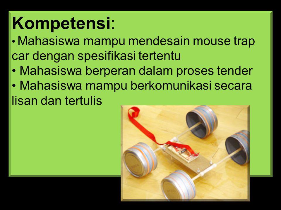 Kompetensi: • Mahasiswa mampu mendesain mouse trap car dengan spesifikasi tertentu • Mahasiswa berperan dalam proses tender • Mahasiswa mampu berkomunikasi secara lisan dan tertulis