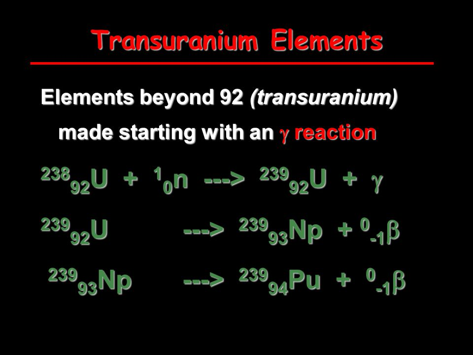 Transuranium Elements Elements beyond 92 (transuranium) made starting with an  reaction U n ---> U +  U ---> Np  Np ---> Pu  Np ---> Pu 