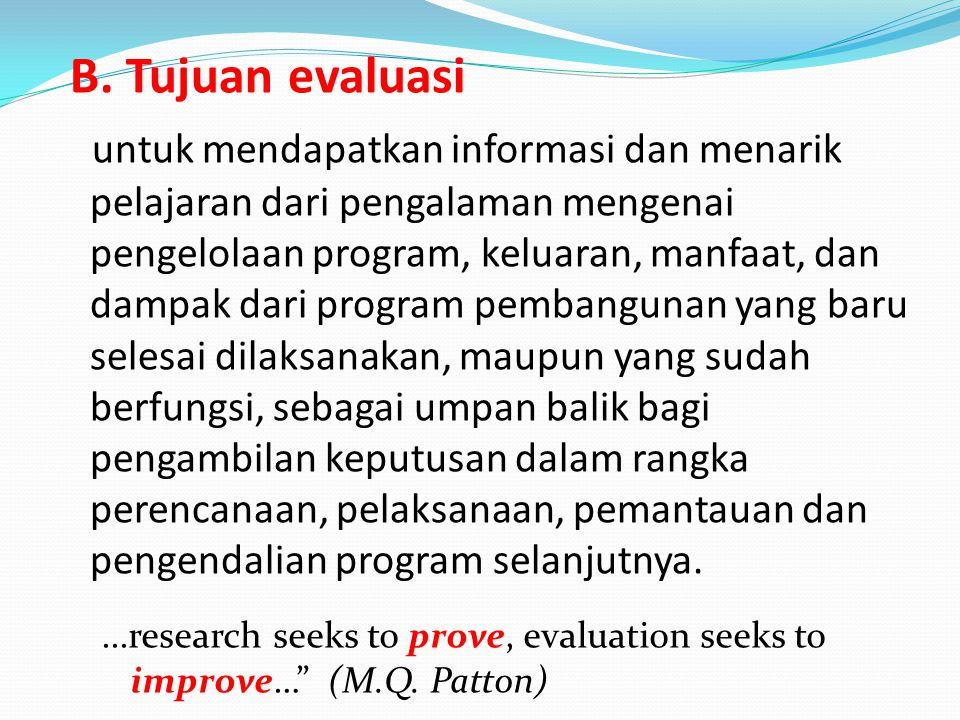 B. Tujuan evaluasi untuk mendapatkan informasi dan menarik pelajaran dari pengalaman mengenai pengelolaan program, keluaran, manfaat, dan dampak dari