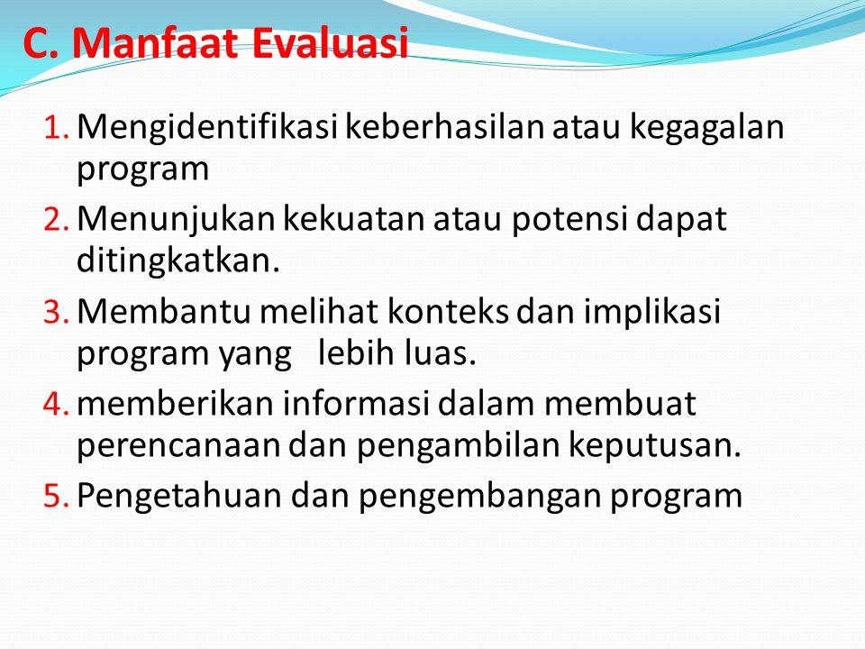 C. Manfaat Evaluasi 1. Mengidentifikasi keberhasilan atau kegagalan program 2. Menunjukan kekuatan atau potensi dapat ditingkatkan. 3. Membantu meliha