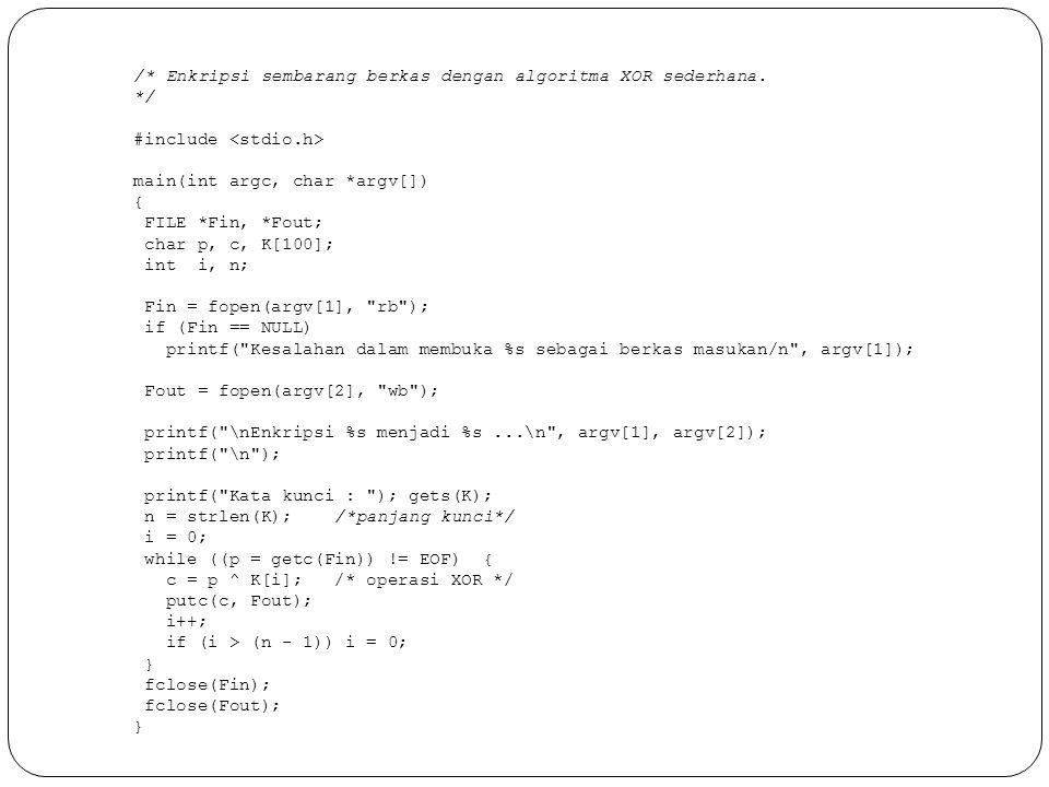 /* Enkripsi sembarang berkas dengan algoritma XOR sederhana. */ #include main(int argc, char *argv[]) { FILE *Fin, *Fout; char p, c, K[100]; int i, n;