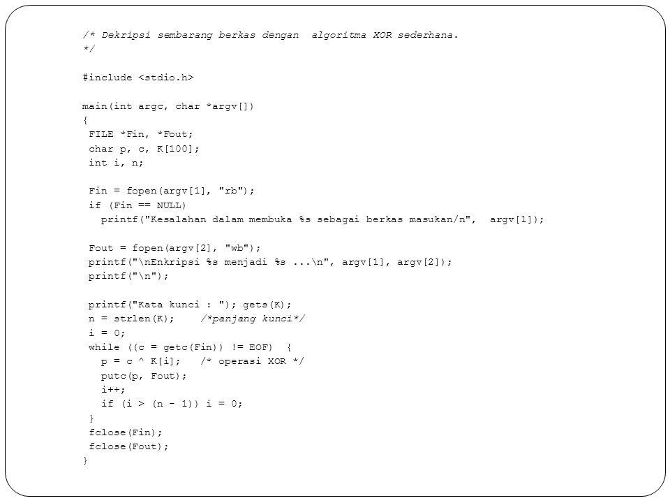 /* Dekripsi sembarang berkas dengan algoritma XOR sederhana. */ #include main(int argc, char *argv[]) { FILE *Fin, *Fout; char p, c, K[100]; int i, n;